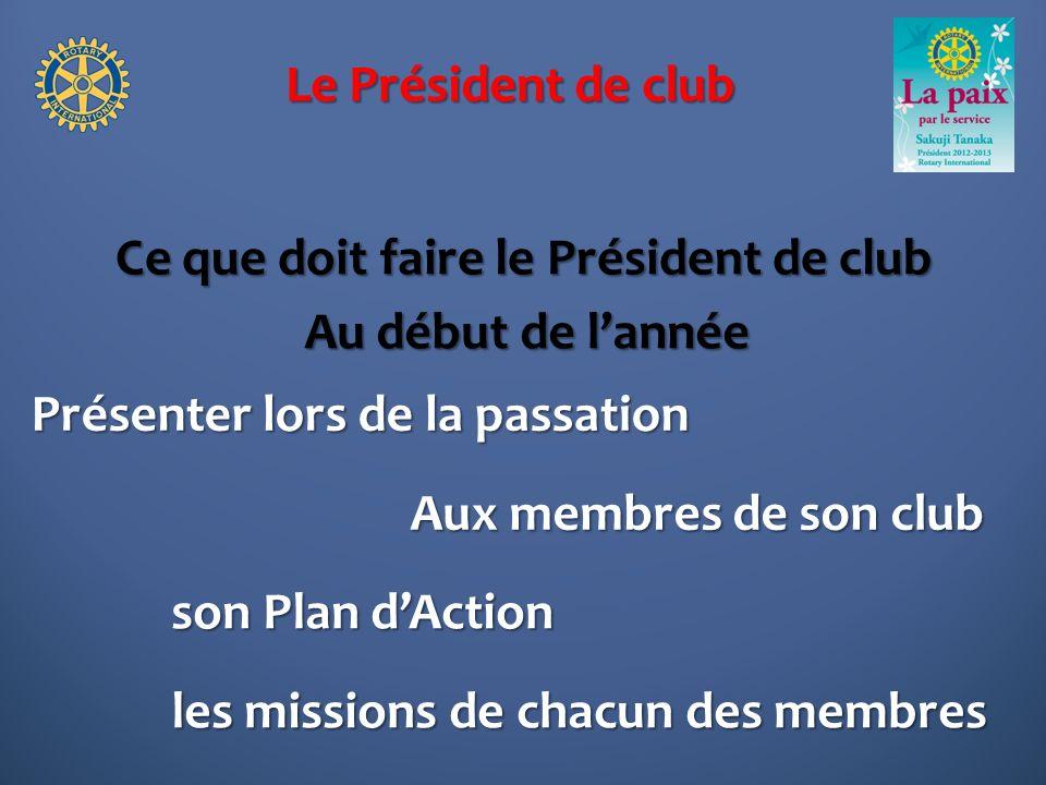 Le Président de club Ce que doit faire le Président de club Présenter lors de la passation Au début de lannée son Plan dAction les missions de chacun des membres Aux membres de son club