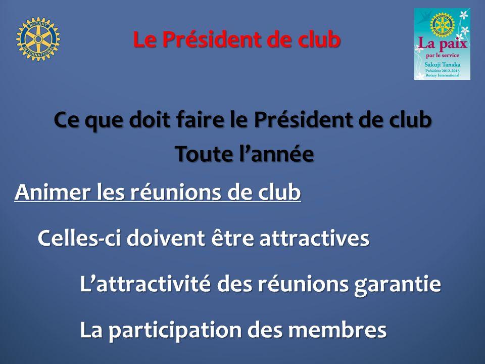 Le Président de club Ce que doit faire le Président de club Animer les réunions de club Toute lannée Lattractivité des réunions garantie La participation des membres Celles-ci doivent être attractives