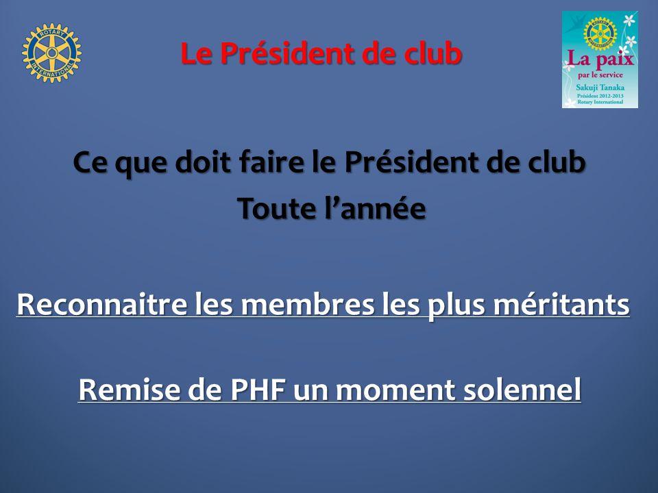 Le Président de club Ce que doit faire le Président de club Toute lannée Reconnaitre les membres les plus méritants Remise de PHF un moment solennel