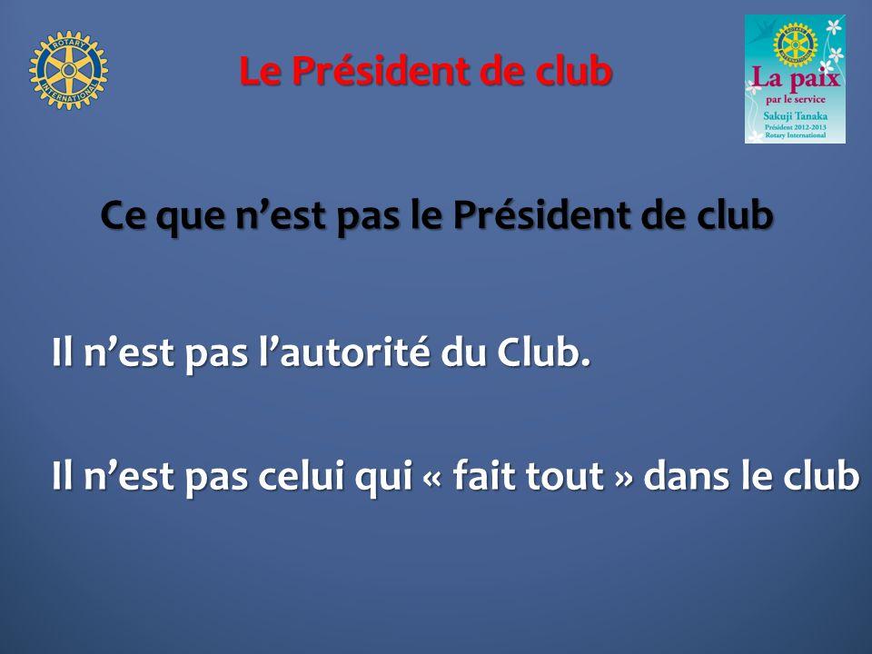 Le Président de club Ce que nest pas le Président de club Il nest pas lautorité du Club. Il nest pas celui qui « fait tout » dans le club