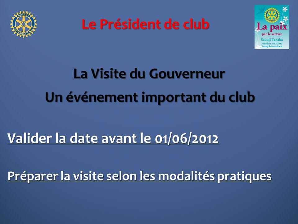 Le Président de club La Visite du Gouverneur Un événement important du club Valider la date avant le 01/06/2012 Préparer la visite selon les modalités pratiques