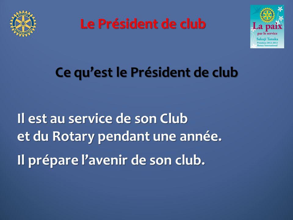 Le Président de club Ce quest le Président de club Il est au service de son Club et du Rotary pendant une année. Il prépare lavenir de son club.