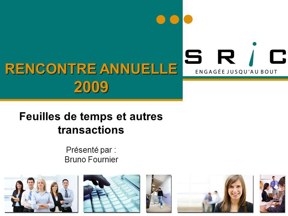 RENCONTRE ANNUELLE 2009 Feuilles de temps et autres transactions Présenté par : Bruno Fournier