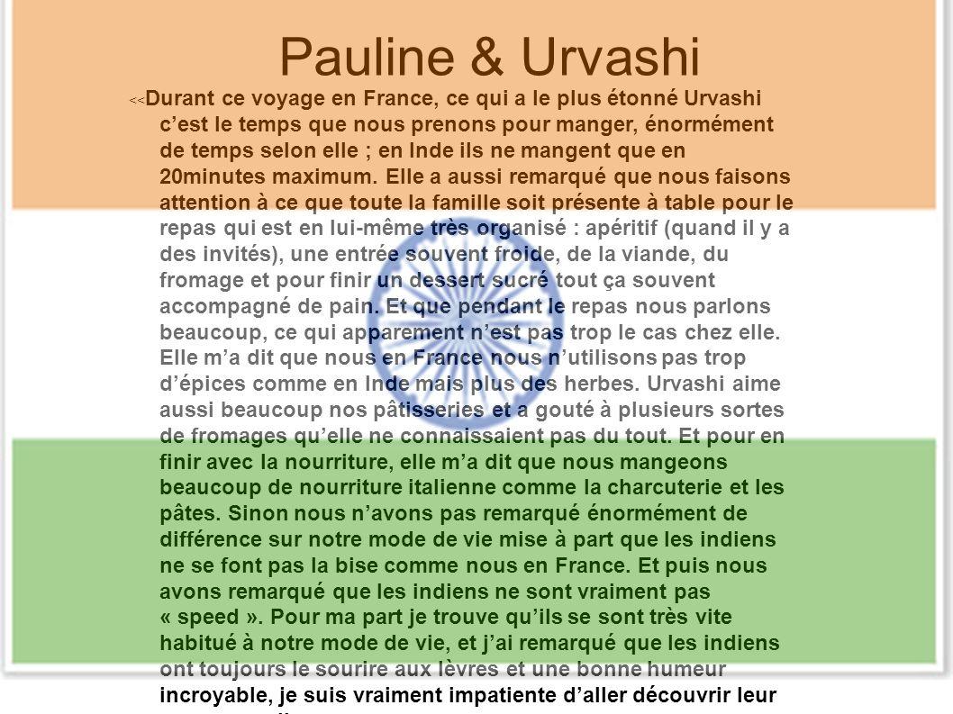 Pauline & Urvashi << Durant ce voyage en France, ce qui a le plus étonné Urvashi cest le temps que nous prenons pour manger, énormément de temps selon elle ; en Inde ils ne mangent que en 20minutes maximum.