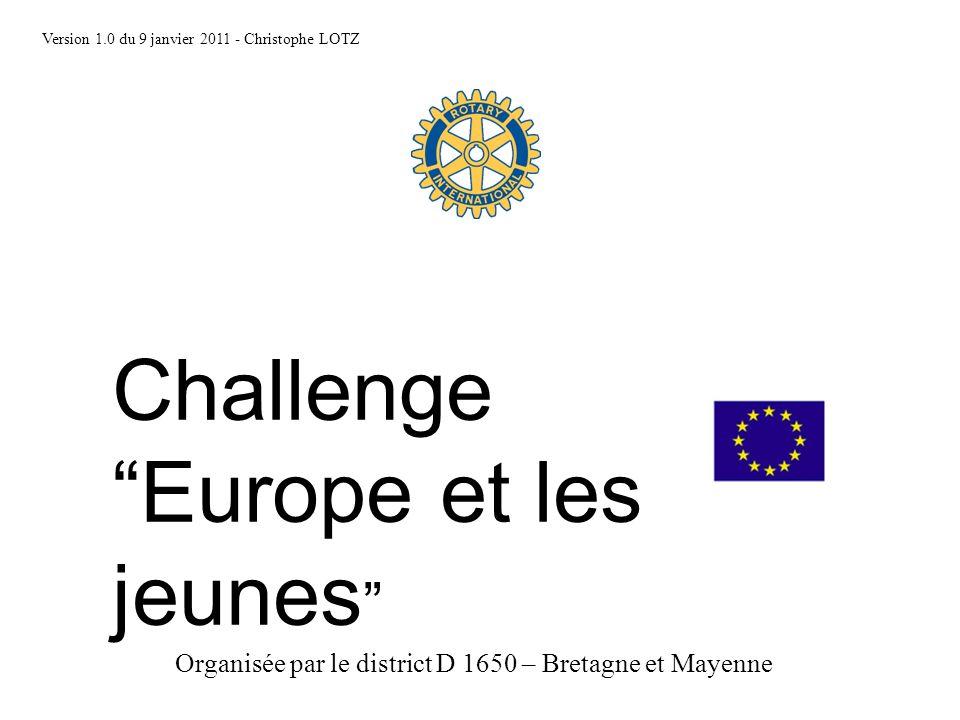 Challenge Europe et les jeunes Version 1.0 du 9 janvier 2011 - Christophe LOTZ Organisée par le district D 1650 – Bretagne et Mayenne