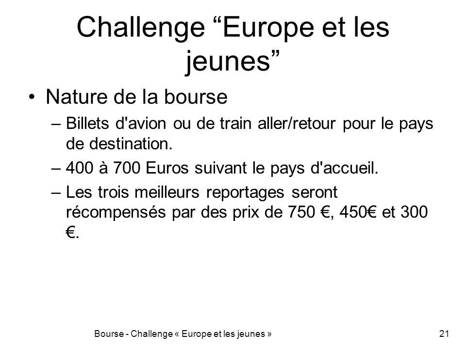 Challenge Europe et les jeunes Nature de la bourse –Billets d'avion ou de train aller/retour pour le pays de destination. –400 à 700 Euros suivant le