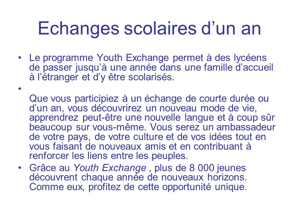 Echanges scolaires dun an Le programme Youth Exchange permet à des lycéens de passer jusquà une année dans une famille daccueil à létranger et dy être scolarisés.