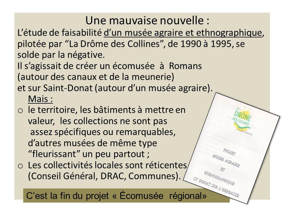 Une mauvaise nouvelle : Létude de faisabilité dun musée agraire et ethnographique, pilotée par La Drôme des Collines, de 1990 à 1995, se solde par la