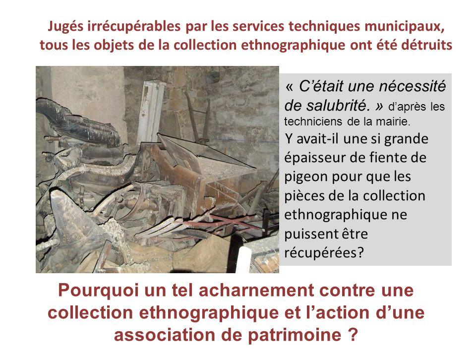 Jugés irrécupérables par les services techniques municipaux, tous les objets de la collection ethnographique ont été détruits « Cétait une nécessité de salubrité.