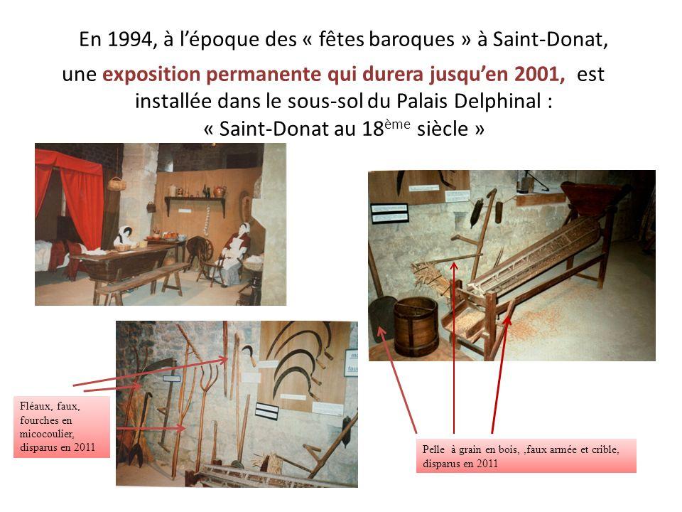 En 1994, à lépoque des « fêtes baroques » à Saint-Donat, une exposition permanente qui durera jusquen 2001, est installée dans le sous-sol du Palais Delphinal : « Saint-Donat au 18 ème siècle » Fléaux, faux, fourches en micocoulier, disparus en 2011 Pelle à grain en bois,,faux armée et crible, disparus en 2011