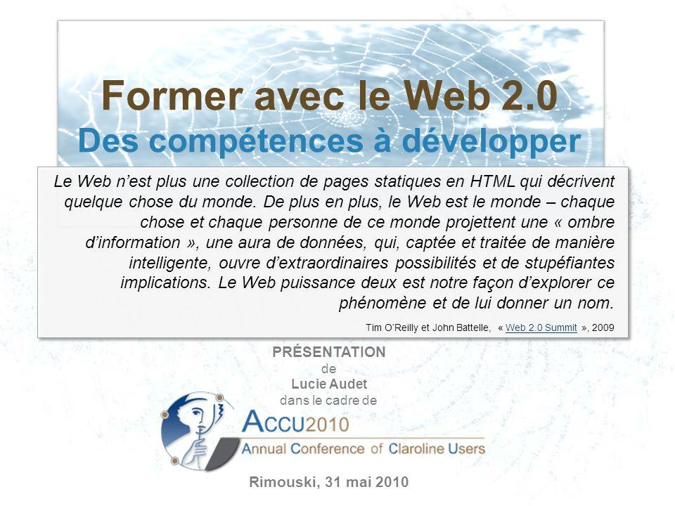 Former avec le Web 2.0 Des compétences à développer PRÉSENTATION de Lucie Audet dans le cadre de Rimouski, 31 mai 2010 Le Web nest plus une collection de pages statiques en HTML qui décrivent quelque chose du monde.