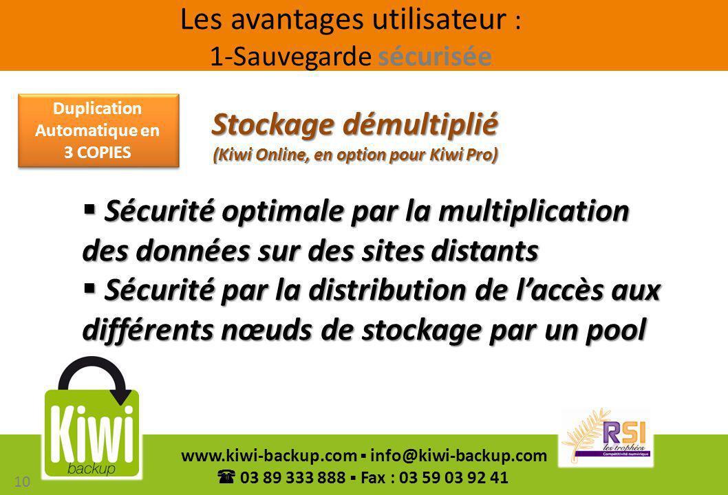 10 www.kiwi-backup.com info@kiwi-backup.com 03 89 333 888 Fax : 03 59 03 92 41 Sécurité optimale par la multiplication des données sur des sites dista