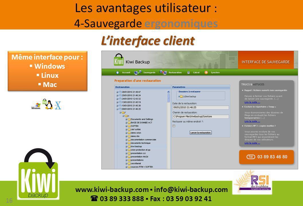 16 www.kiwi-backup.com info@kiwi-backup.com 03 89 333 888 Fax : 03 59 03 92 41 Linterface client Même interface pour : Windows Linux Mac Même interfac