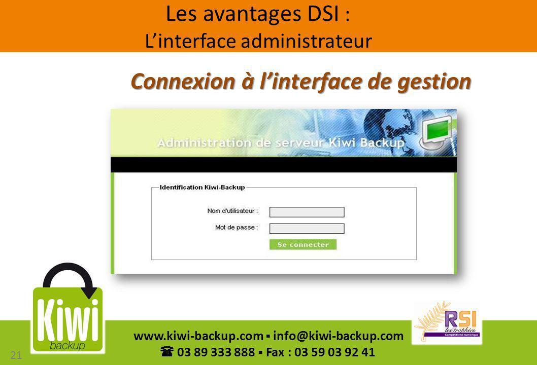 21 www.kiwi-backup.com info@kiwi-backup.com 03 89 333 888 Fax : 03 59 03 92 41 Connexion à linterface de gestion Les avantages DSI : Linterface admini