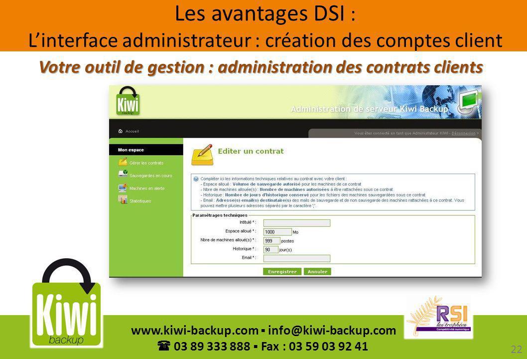 22 www.kiwi-backup.com info@kiwi-backup.com 03 89 333 888 Fax : 03 59 03 92 41 Votre outil de gestion : administration des contrats clients Les avanta