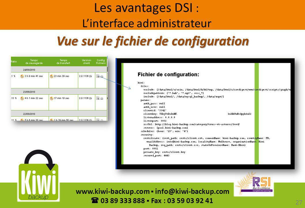 27 www.kiwi-backup.com info@kiwi-backup.com 03 89 333 888 Fax : 03 59 03 92 41 Vue sur le fichier de configuration Les avantages DSI : Linterface admi