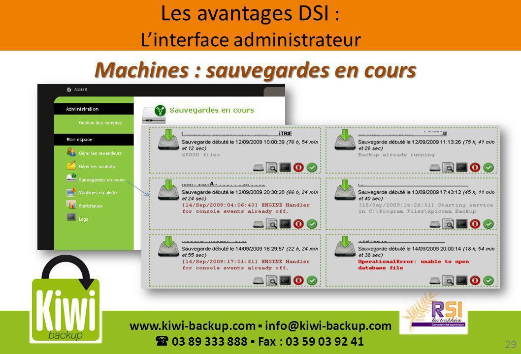 29 www.kiwi-backup.com info@kiwi-backup.com 03 89 333 888 Fax : 03 59 03 92 41 Machines : sauvegardes en cours Les avantages DSI : Linterface administ
