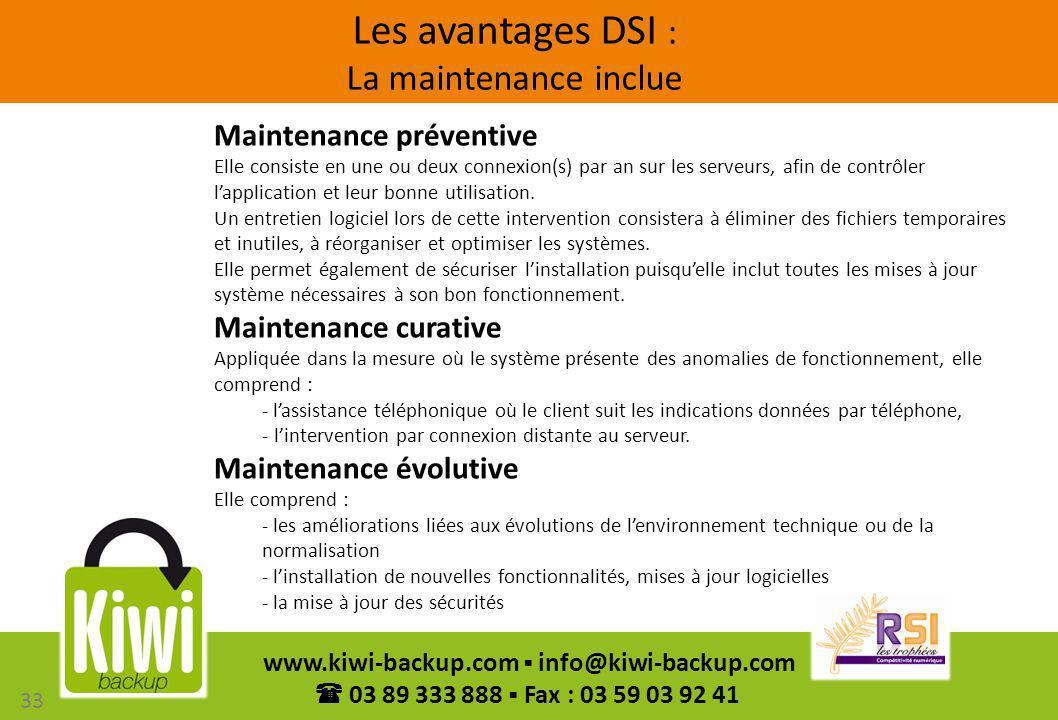 33 www.kiwi-backup.com info@kiwi-backup.com 03 89 333 888 Fax : 03 59 03 92 41 Les avantages DSI : La maintenance inclue Maintenance préventive Elle c