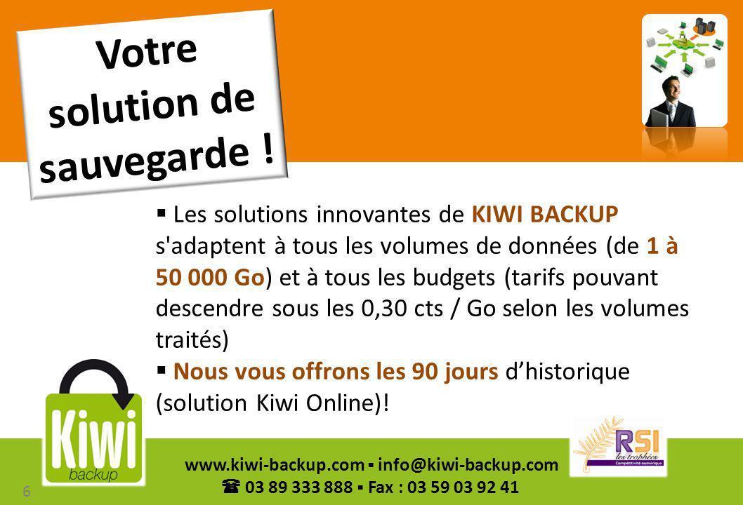 7 www.kiwi-backup.com info@kiwi-backup.com 03 89 333 888 Fax : 03 59 03 92 41 Kiwi Online, pertinente pour les petits volumes jusqu à 100 Go Kiwi Pro : serveurs et plateformes de sauvegarde, permettant de stocker en toute sécurité des dizaines de milliers de Go Les solutions 7