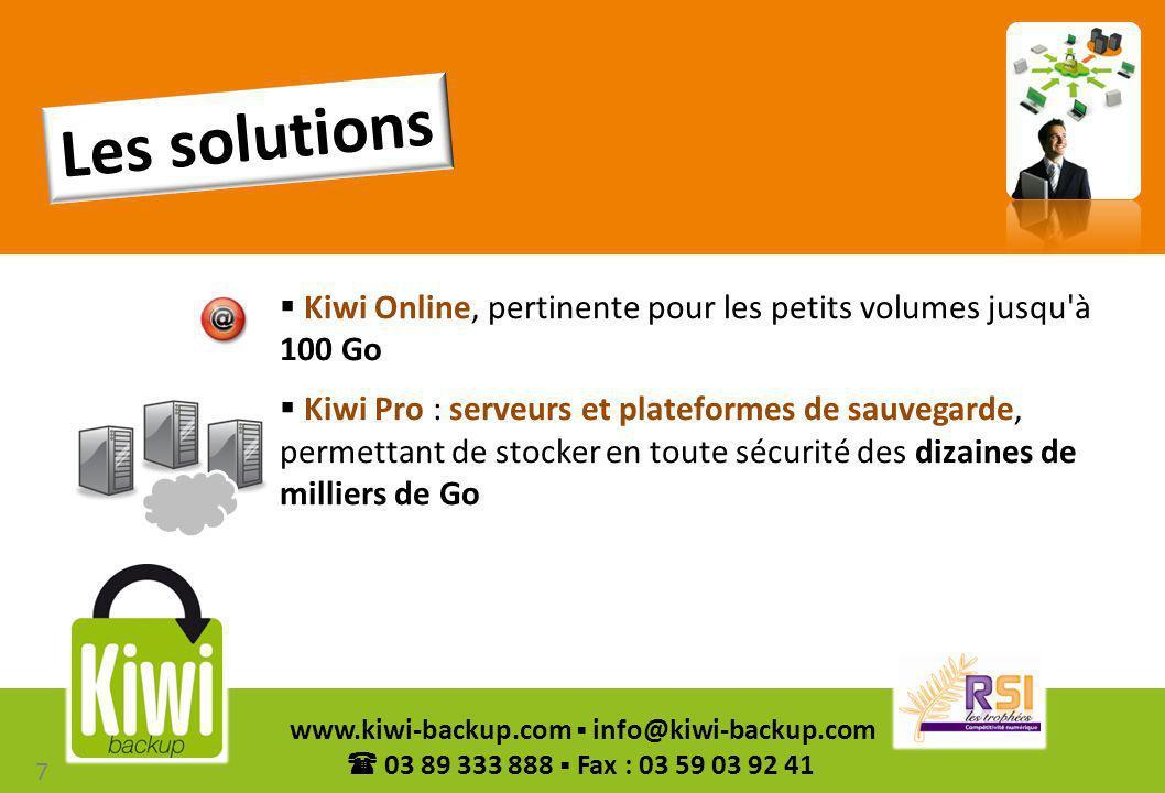 8 www.kiwi-backup.com info@kiwi-backup.com 03 89 333 888 Fax : 03 59 03 92 41 Les solutions Kiwi Backup sont la garantie de sauvegardes : Sécurisées grâce à un cluster de stockage multi-sites garantissant la recopie de vos données sur plusieurs serveurs (pour Kiwi Online, en option pour Kiwi Pro) Economiques avec l utilisation de la technologie de sauvegarde incrémentale octet Intelligentes avec sa fonction de déduplication des données à la source qui permet de ne stocker qu une fois les fichiers en double Ergonomiques grâce à leur interface graphique simple et accueillante, accessible via le web Les avantages utilisateur 8