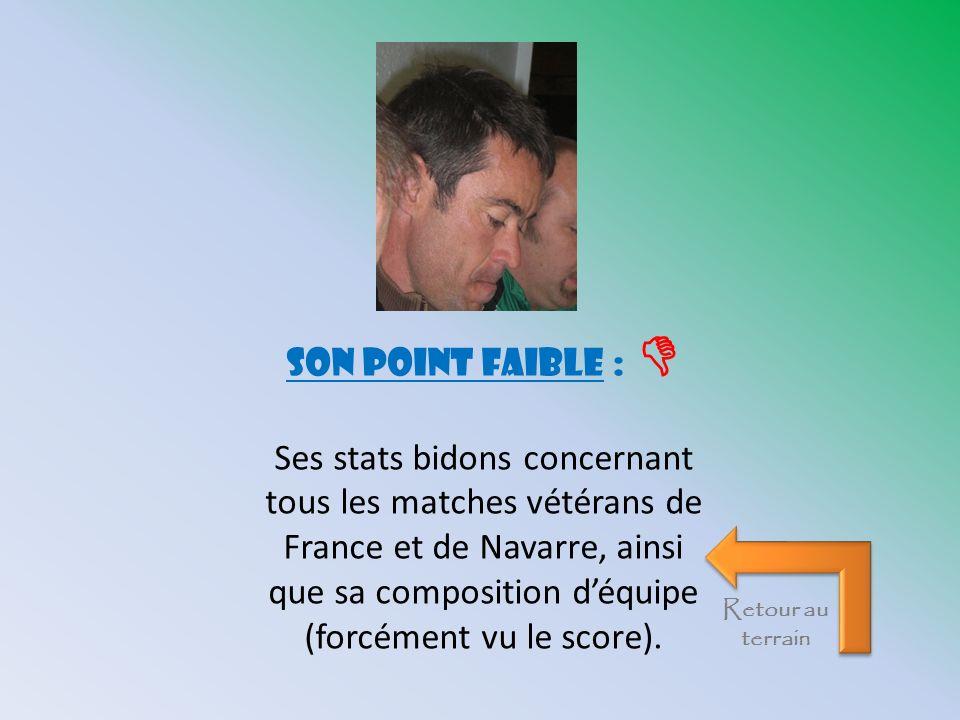 son point faible : Ses stats bidons concernant tous les matches vétérans de France et de Navarre, ainsi que sa composition déquipe (forcément vu le sc