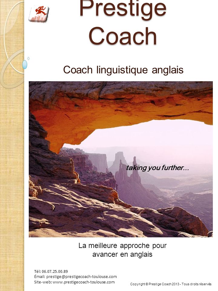 Prestige Coach Coach linguistique anglais Tél: 06.07.25.00.89 Émail: prestige@prestigecoach-toulouse.com Site-web: www.prestigecoach-toulouse.com taking you further...