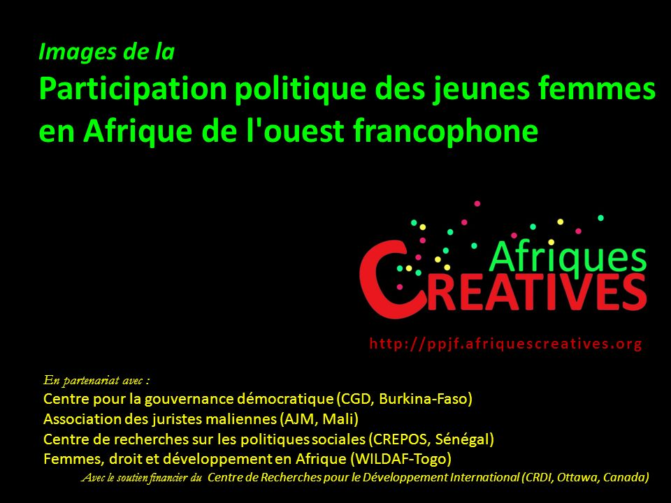En partenariat avec : Centre pour la gouvernance démocratique (CGD, Burkina-Faso) Association des juristes maliennes (AJM, Mali) Centre de recherches sur les politiques sociales (CREPOS, Sénégal) Femmes, droit et développement en Afrique (WILDAF-Togo) Avec le soutien financier du Centre de Recherches pour le Développement International (CRDI, Ottawa, Canada) Images de la Participation politique des jeunes femmes en Afrique de l ouest francophone http://ppjf.afriquescreatives.org