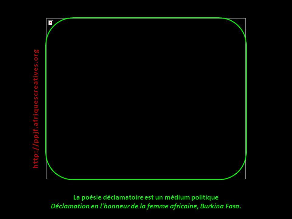 La poésie déclamatoire est un médium politique Déclamation en l'honneur de la femme africaine, Burkina Faso. http:// ppjf.afriquescreatives.org