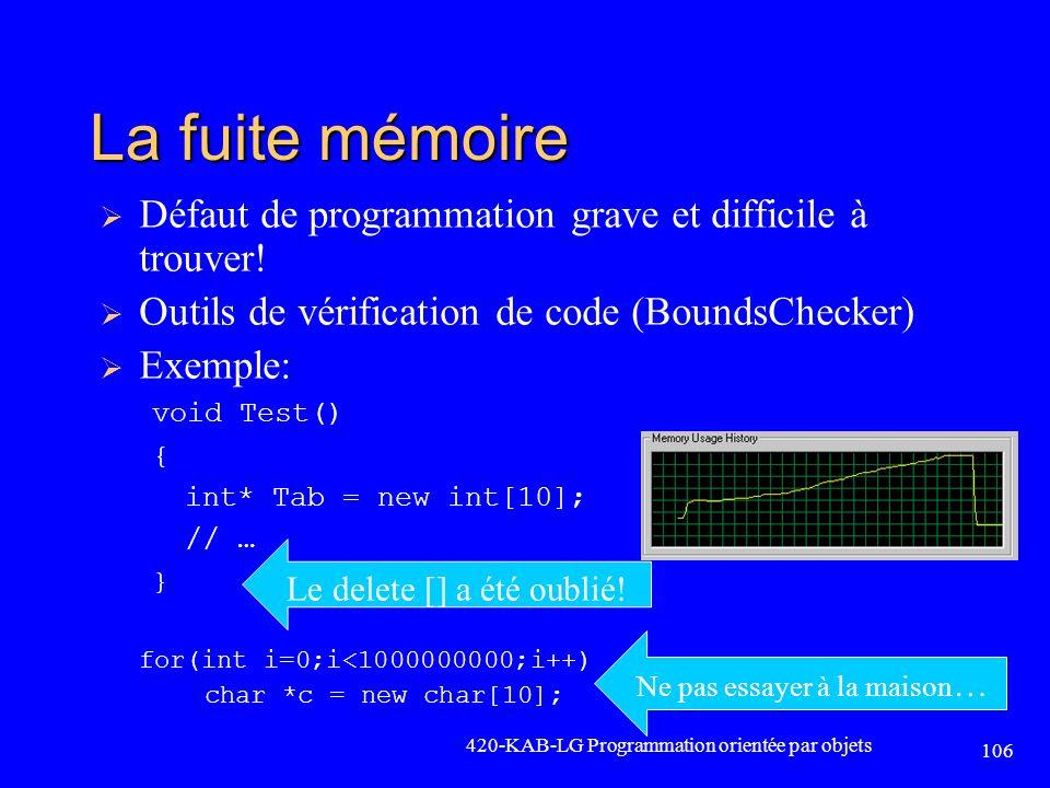 420-KAB-LG Programmation orientée par objets 106 La fuite mémoire Défaut de programmation grave et difficile à trouver! Outils de vérification de code