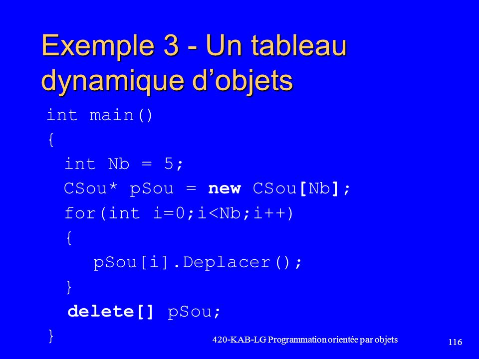Exemple 3 - Un tableau dynamique dobjets int main() { int Nb = 5; CSou* pSou = new CSou[Nb]; for(int i=0;i<Nb;i++) { pSou[i].Deplacer(); } delete[] pS
