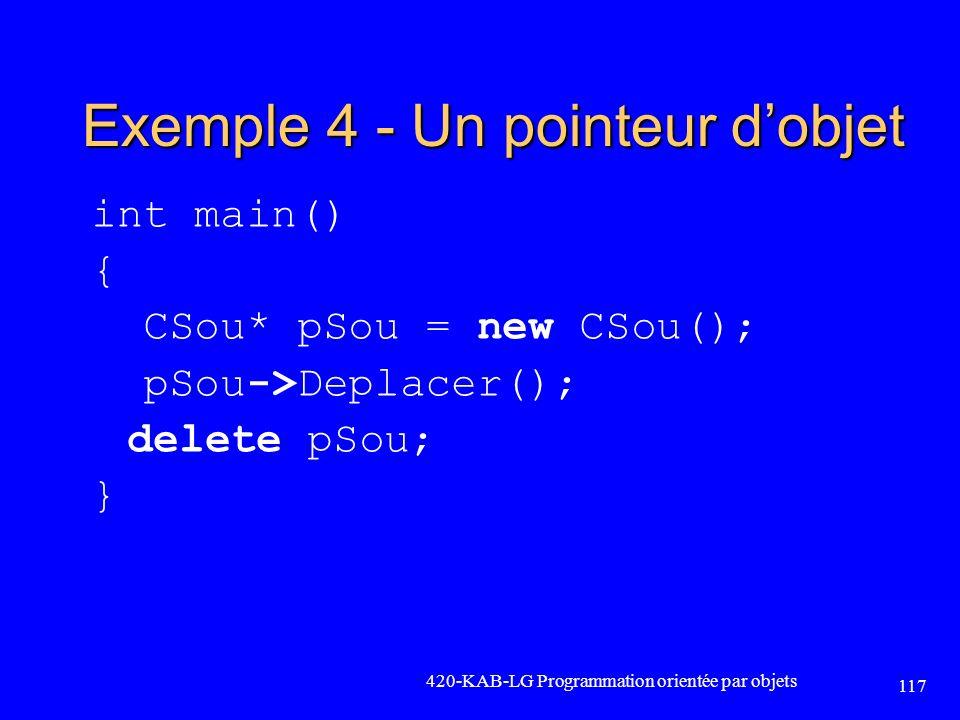Exemple 4 - Un pointeur dobjet int main() { CSou* pSou = new CSou(); pSou->Deplacer(); delete pSou; } 420-KAB-LG Programmation orientée par objets 117