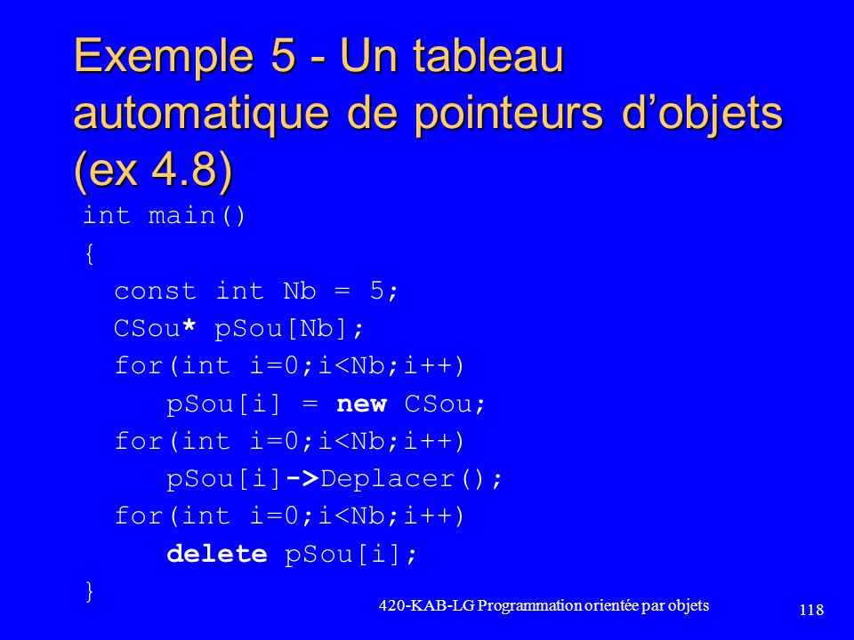Exemple 5 - Un tableau automatique de pointeurs dobjets (ex 4.8) int main() { const int Nb = 5; CSou* pSou[Nb]; for(int i=0;i<Nb;i++) pSou[i] = new CS