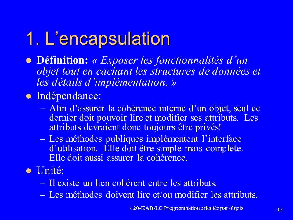 420-KAB-LG Programmation orientée par objets 12 1. Lencapsulation Définition: « Exposer les fonctionnalités dun objet tout en cachant les structures d