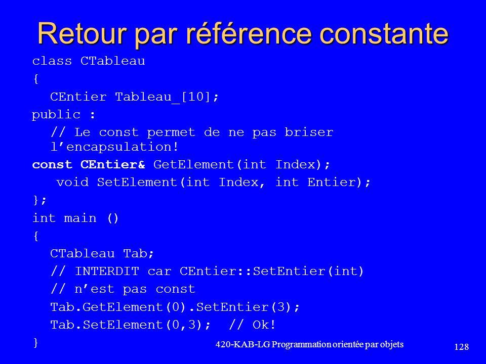 Retour par référence constante class CTableau { CEntier Tableau_[10]; public : // Le const permet de ne pas briser lencapsulation! const CEntier& GetE