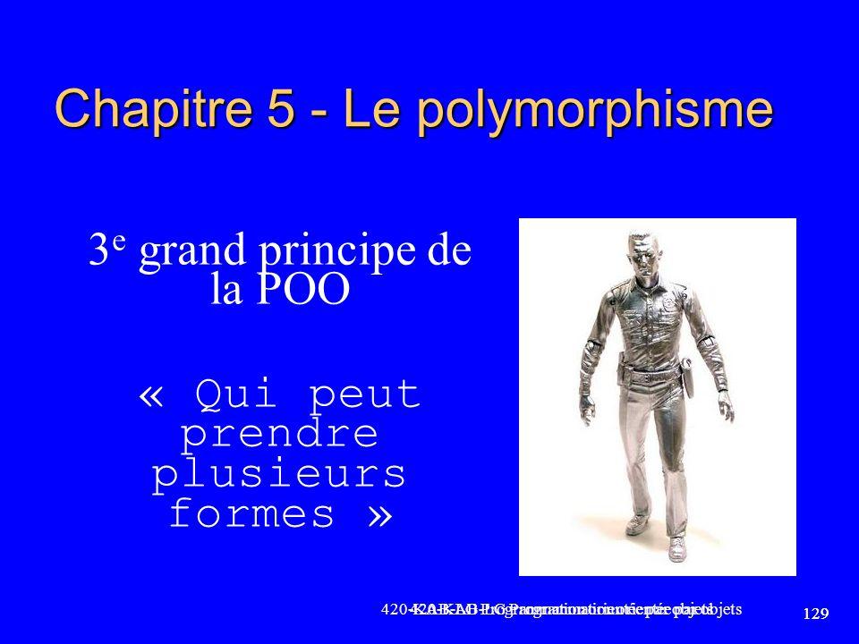 420-KAB-LG Programmation orientée par objets 129 Chapitre 5 - Le polymorphisme 3 e grand principe de la POO « Qui peut prendre plusieurs formes » 129