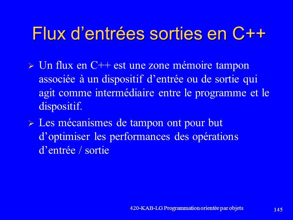 Flux dentrées sorties en C++ 420-KAB-LG Programmation orientée par objets 145 Un flux en C++ est une zone mémoire tampon associée à un dispositif dent