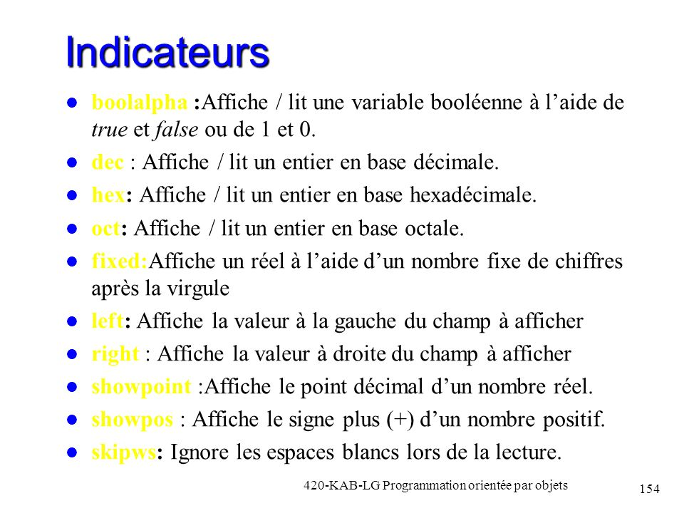 Indicateurs boolalpha :Affiche / lit une variable booléenne à laide de true et false ou de 1 et 0. dec : Affiche / lit un entier en base décimale. hex