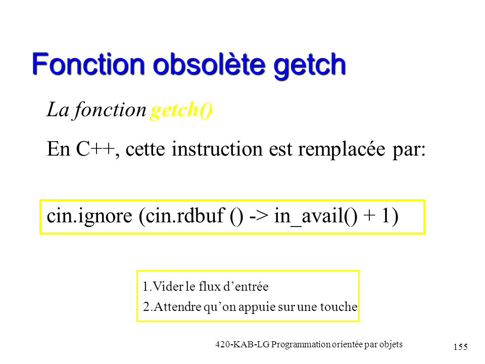 Fonction obsolète getch La fonction getch() En C++, cette instruction est remplacée par: cin.ignore (cin.rdbuf () -> in_avail() + 1) 420-KAB-LG Progra