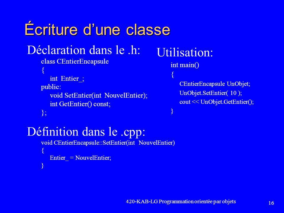 420-KAB-LG Programmation orientée par objets 16 Écriture dune classe Déclaration dans le.h: class CEntierEncapsule { int Entier_; public: void SetEnti