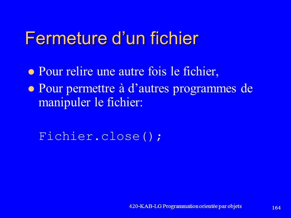 Fermeture dun fichier Pour relire une autre fois le fichier, Pour permettre à dautres programmes de manipuler le fichier: Fichier.close(); 420-KAB-LG