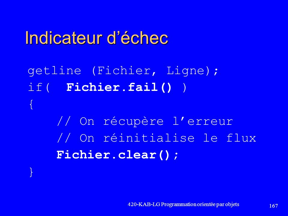 Indicateur déchec getline (Fichier, Ligne); if( Fichier.fail() ) { // On récupère lerreur // On réinitialise le flux Fichier.clear(); } 420-KAB-LG Pro