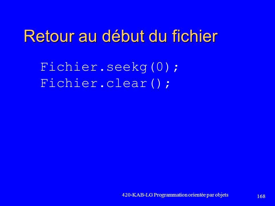 Retour au début du fichier Fichier.seekg(0); Fichier.clear(); 420-KAB-LG Programmation orientée par objets 168