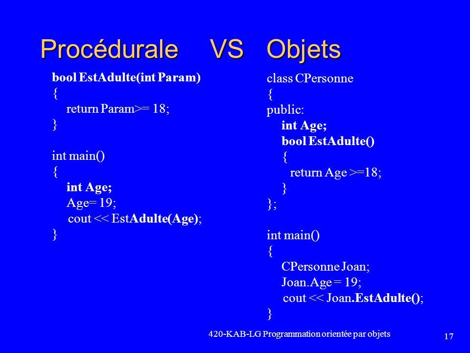 420-KAB-LG Programmation orientée par objets 17 Procédurale VS Objets class CPersonne { public: int Age; bool EstAdulte() { return Age >=18; } }; int