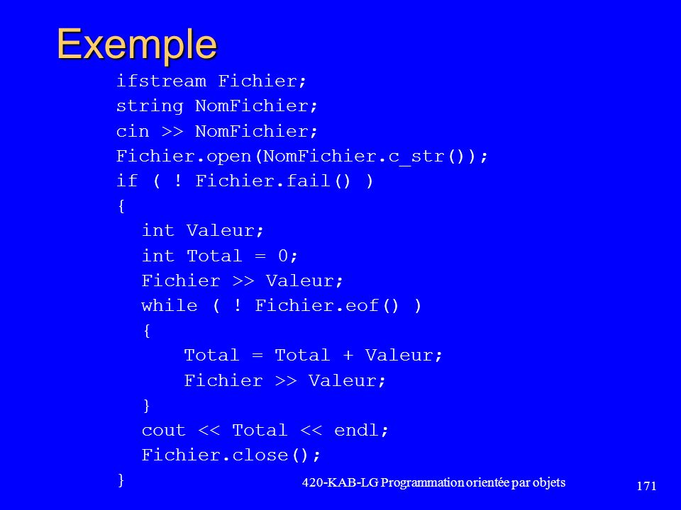 Exemple ifstream Fichier; string NomFichier; cin >> NomFichier; Fichier.open(NomFichier.c_str()); if ( ! Fichier.fail() ) { int Valeur; int Total = 0;