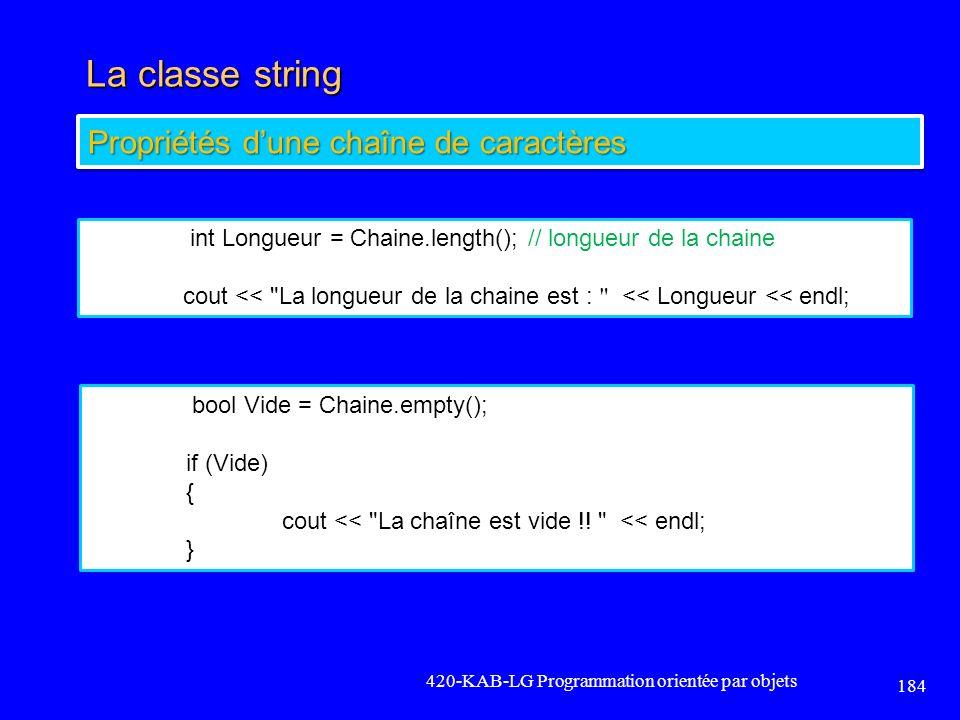 La classe string 420-KAB-LG Programmation orientée par objets 184 Propriétés dune chaîne de caractères int Longueur = Chaine.length(); // longueur de