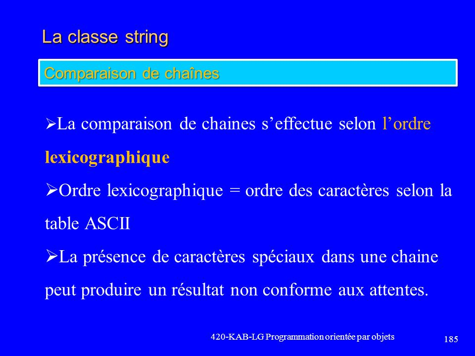 La classe string 420-KAB-LG Programmation orientée par objets 185 Comparaison de chaînes La comparaison de chaines seffectue selon lordre lexicographi