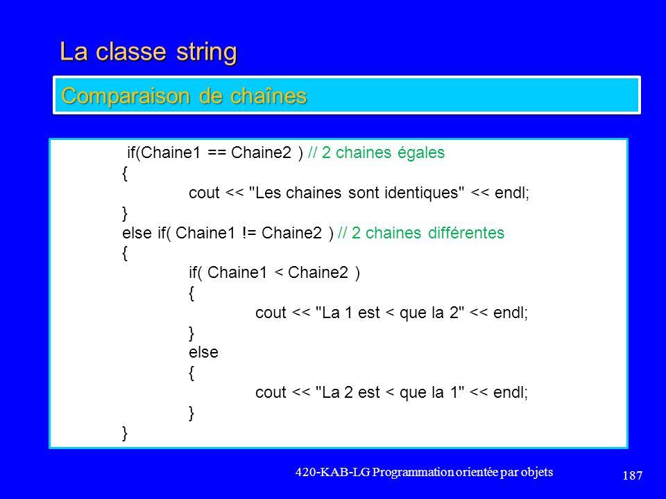 La classe string 420-KAB-LG Programmation orientée par objets 187 if(Chaine1 == Chaine2 ) // 2 chaines égales { cout <<