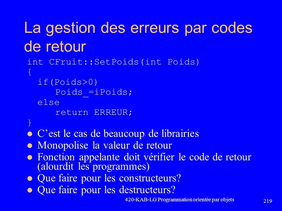 La gestion des erreurs par codes de retour int CFruit::SetPoids(int Poids) { if(Poids>0) Poids_=iPoids; else return ERREUR; } Cest le cas de beaucoup