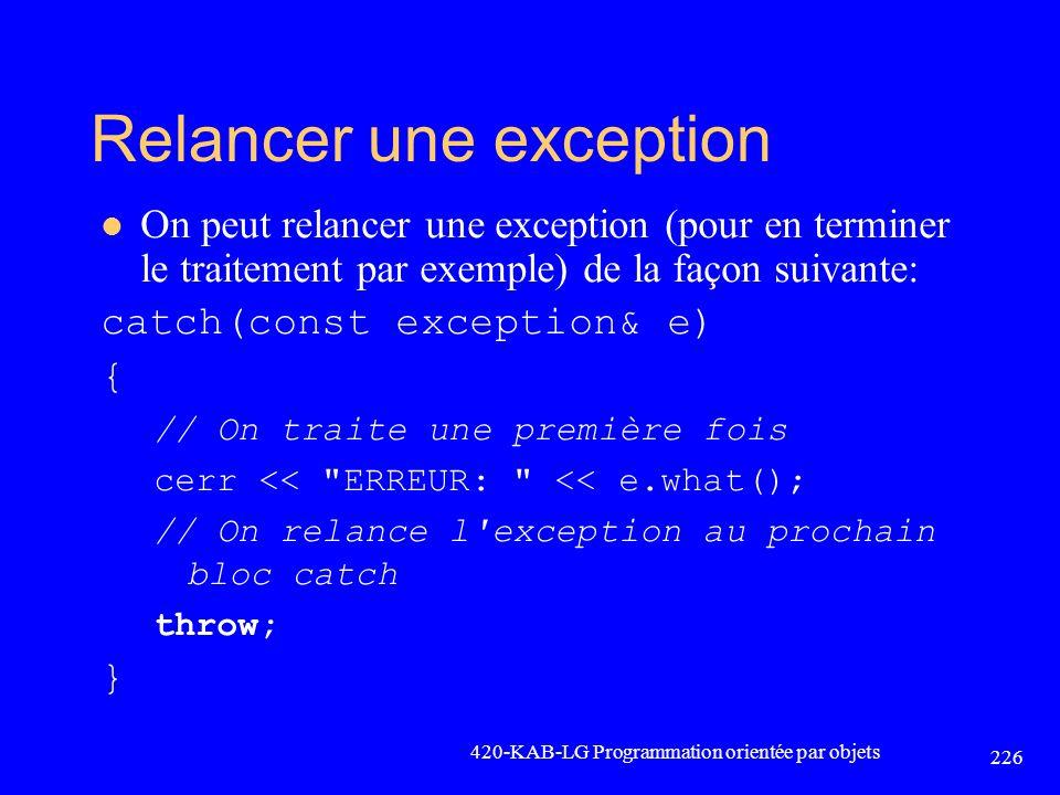 Relancer une exception On peut relancer une exception (pour en terminer le traitement par exemple) de la façon suivante: catch(const exception& e) { /