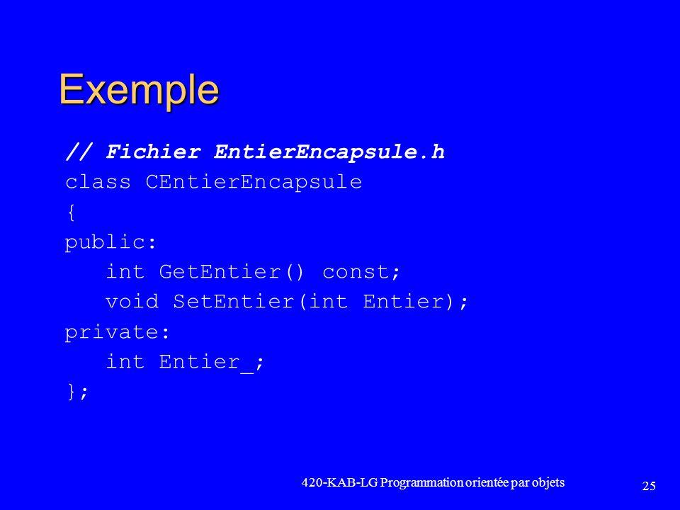 Exemple // Fichier EntierEncapsule.h class CEntierEncapsule { public: int GetEntier() const; void SetEntier(int Entier); private: int Entier_; }; 420-